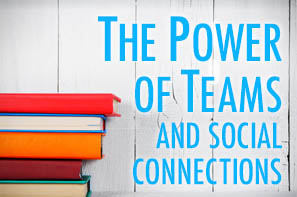 The Power of Teams and Social Connections
